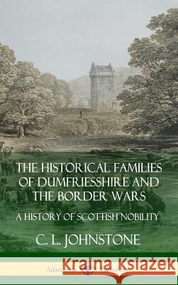 The Historical Families of Dumfriesshire and the Border Wars: A History of Scottish Nobility (Hardcover) C. L. Johnstone 9780359746903
