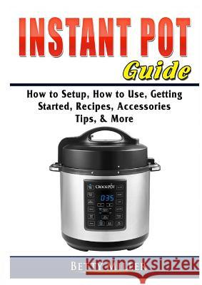 Instant Pot Guide: How to Setup, How to Use, Getting Started, Recipes, Accessories, Tips, & More Betty Miller 9780359755349