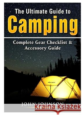 The Ultimate Guide to Camping: Complete Gear Checklist & Accessory Guide John Johnson   9780359889334