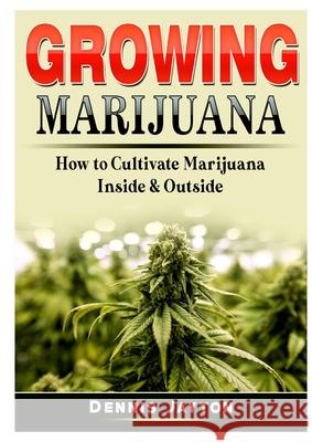 Growing Marijuana: How to Cultivate Marijuana Inside & Outside Dennis Jayton   9780359964581