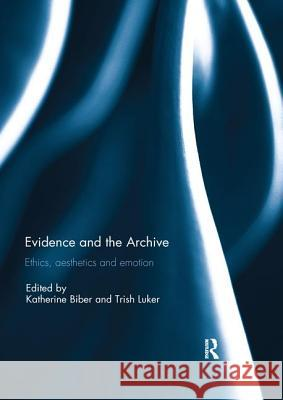 Evidence and the Archive: Ethics, Aesthetics and Emotion Katherine Biber Trish Luker 9780367029517