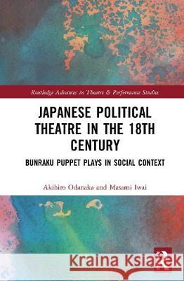 Japanese Political Theatre in the 18th Century: Bunraku Puppet Plays in Social Context Akihiro Odanaka Masami Iwai 9780367150624