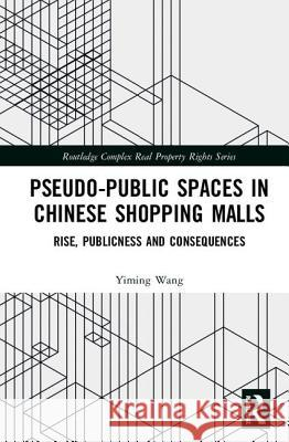 Pseudo-Public Spaces in Chinese Shopping Malls: Rise, Publicness and Consequences Yiming Wang 9780367197209