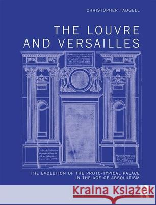 The Louvre and Versailles: The Evolution of the Proto-Typical Palace in the Age of Absolutism Christopher Tadgell 9780367198930