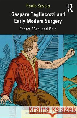 Gaspare Tagliacozzi and Early Modern Surgery: Faces, Men, and Pain Paolo Savoia   9780367201739