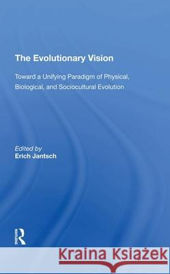 The Evolutionary Vision: Toward A Unifying Paradigm Of Physical, Biological And Sociocultural Evolution Erich Jantsch   9780367291990