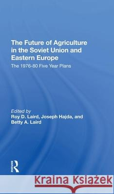 The Future Of Agriculture In The Soviet Union And Eastern Europe: The 19761980 Fiveyear Plans Roy D. Laird Joseph Hajda Betty A. Laird 9780367292317