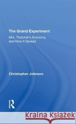The Grand Experiment: Mrs. Thatcher's Economy And How It Spread Christopher Johnson   9780367292638