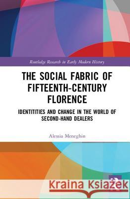 The Social Fabric of Fifteenth-Century Florence: Identitities and Change in the World of Second-Hand Dealers Alessia Meneghin 9780367407261