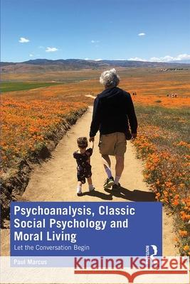 Psychoanalysis, Classic Social Psychology and Moral Living: Let the Conversation Begin Paul Marcus 9780367415600