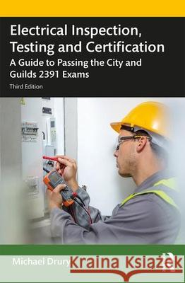 Electrical Inspection, Testing and Certification: A Guide to Passing the City and Guilds 2391 Exams Michael Drury 9780367430269