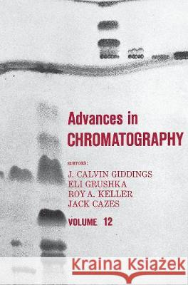 Advances in Chromatography: Volume 12 J. Calvin Giddings   9780367452117