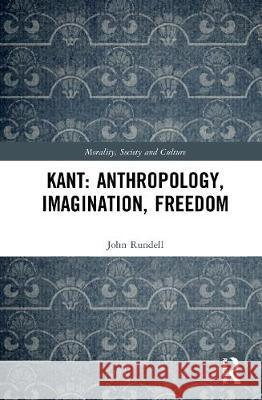 Kant: Anthropology, Imagination, Freedom John (La Trobe University, Australia) Rundell 9780367620295