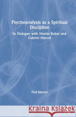Psychoanalysis as a Spiritual Discipline: In Dialogue with Martin Buber and Gabriel Marcel Paul Marcus 9780367754013
