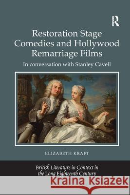 Restoration Stage Comedies and Hollywood Remarriage Films: In Conversation with Stanley Cavell Elizabeth Kraft 9780367882051