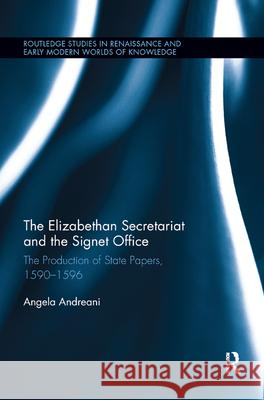 The Elizabethan Secretariat and the Signet Office: The Production of State Papers, 1590-1596 Angela Andreani 9780367885472