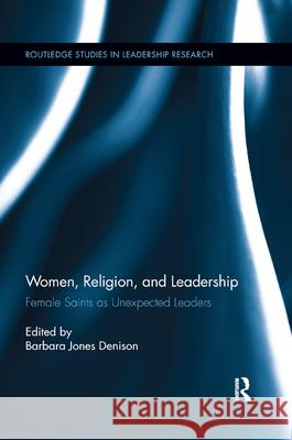 Women, Religion and Leadership: Female Saints as Unexpected Leaders Barbara Denison   9780367890124