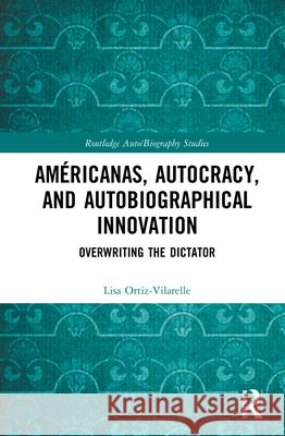 Americanas, Autocracy, and Autobiographical Innovation: Overwriting the Dictator Lisa Ortiz-Vilarelle   9780367893477