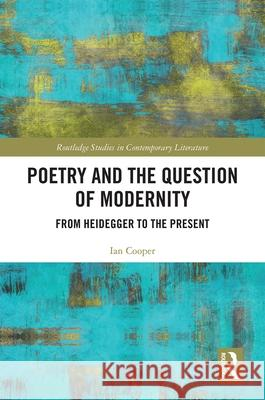 Poetry and the Question of Modernity: From Heidegger to the Present Ian Cooper   9780367894276