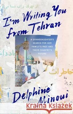 I'm Writing You from Tehran: A Granddaughter's Search for Her Family's Past and Their Country's Future Delphine Minoui Emma Ramadan 9780374175221 Farrar, Straus and Giroux