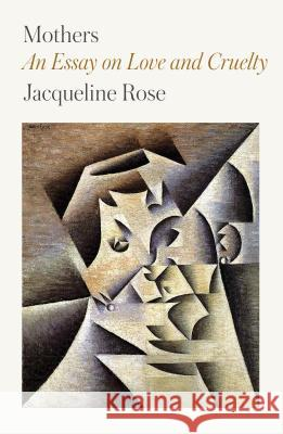 Mothers: An Essay on Love and Cruelty Jacqueline Rose 9780374213794
