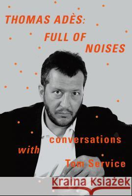 Thomas Ades: Full of Noises: Conversations with Tom Service Thomas Ad?'s Tom Service 9780374276324