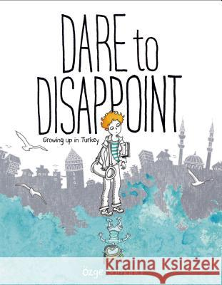 Dare to Disappoint: Growing Up in Turkey Ozge Samanci 9780374316983