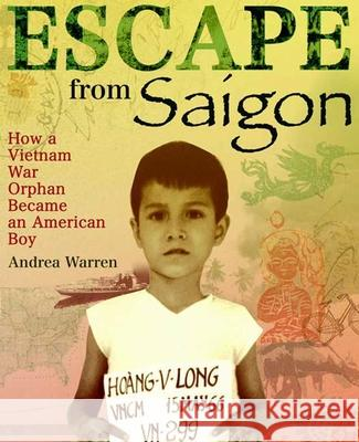 Escape from Saigon: How a Vietnam War Orphan Became an American Boy Andrea Warren 9780374400231