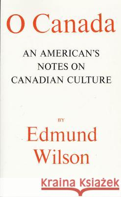 O Canada: An American's Notes on Canadian Culture Edmund Wilson 9780374505165