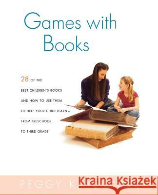 Games with Books: Twenty-Eight of the Best Children's Books and How to Use Them to Help Your Child Learn from Preschool to Third Grade Peggy Kaye 9780374528157