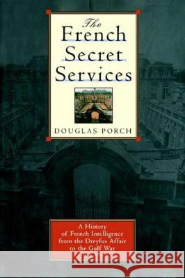 The French Secret Services: A History of French Intelligence from the Drefus Affair to the Gulf War Douglas Porch 9780374529451