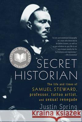 Secret Historian: The Life and Times of Samuel Steward, Professor, Tattoo Artist, and Sexual Renegade Justin Spring 9780374533021