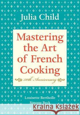Mastering the Art of French Cooking : 50th Anniversary Edition: A Cookbook Julia Child Louisette Bertholle Simone Beck 9780375413407