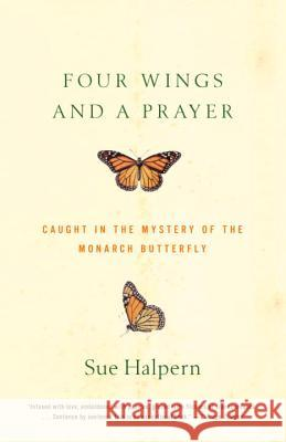 Four Wings and a Prayer: Caught in the Mystery of the Monarch Butterfly Sue Halpern 9780375701948