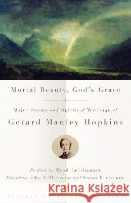 Mortal Beauty, God's Grace: Major Poems and Spiritual Writings of Gerard Manley Hopkins Gerard Manley Hopkins 9780375725661 Vintage Books USA