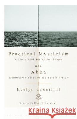 Practical Mysticism: A Little Book for Normal People and Abba: Meditations Based on the Lord's Prayer Evelyn Underhill Carol Zaleski 9780375725708