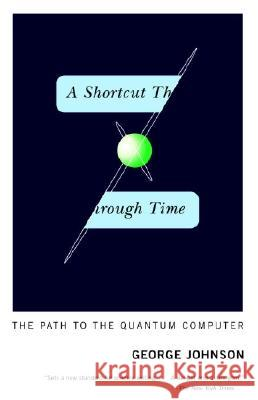 A Shortcut Through Time: The Path to the Quantum Computer George Johnson 9780375726187