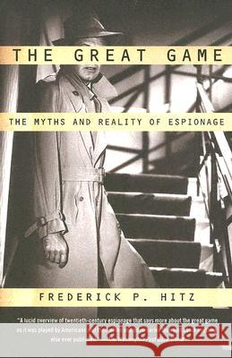 The Great Game: The Myths and Reality of Espionage Frederick Porter Hitz 9780375726385
