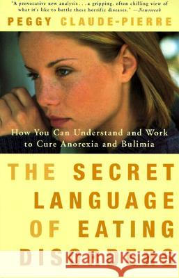The Secret Language of Eating Disorders: How You Can Understand and Work to Cure Anorexia and Bulimia Peggy Claude-Pierre 9780375750182