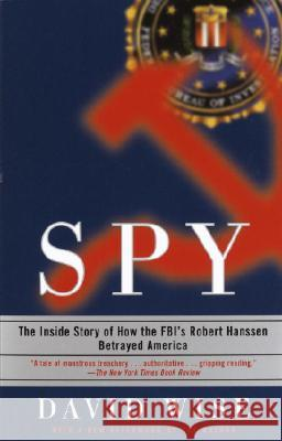Spy: The Inside Story of How the Fbi's Robert Hanssen Betrayed America David Wise 9780375758942