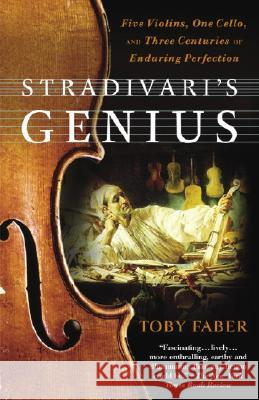 Stradivari's Genius: Five Violins, One Cello, and Three Centuries of Enduring Perfection Toby Faber 9780375760853