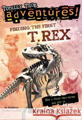 Finding the First T. Rex (Totally True Adventures): How a Giant Meat-Eater Was Dug Up... Kathleen Weidner Zoehfeld Jim Nelson 9780375846625