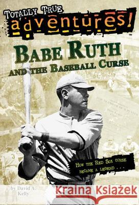 Babe Ruth and the Baseball Curse (Totally True Adventures): How the Red Sox Curse Became a Legend . . . David A. Kelly Tim Jessell 9780375856037