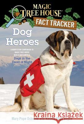 Dog Heroes: A Nonfiction Companion to Magic Tree House Merlin Mission #18: Dogs in the Dead of Night Mary Pope Osborne Natalie Pope Boyce Salvatore Murdocca 9780375860126