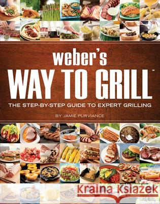 Weber's Way to Grill: The Step-By-Step Guide to Expert Grilling Jamie Purviance Weber Grills 9780376020598