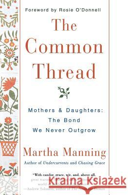 The Common Thread: Mothers and Daughters: The Bond We Never Outgrow Martha Manning Rosie O'Donnell 9780380803798