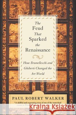 The Feud That Sparked the Renaissance: How Brunelleschi and Ghiberti Changed the Art World Paul R. Walker 9780380807925