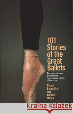 101 Stories of the Great Ballets: The Scene-By-Scene Stories of the Most Popular Ballets, Old and New George Balanchine Francis Mason 9780385033985