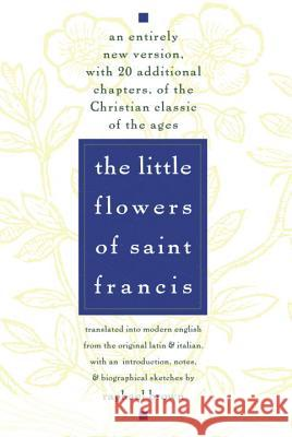The Little Flowers of St. Francis: An Entirely New Version, with 20 Additional Chapters, of the Christian Classic of the Ages Raphael Brown 9780385075442