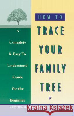 How to Trace Your Family Tree: A Complete & Easy- To-Understand Guide for the Beginner American Genealogical Research 9780385098854